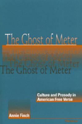 The Ghost of Meter: Culture and Prosody in American Free Verse - Finch, Annie