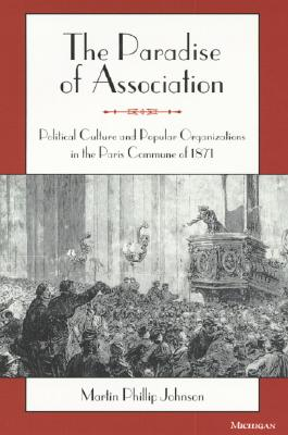 The Paradise of Association: Political Culture and Popular Organizations in the Paris Commune of 1871 - Johnson, Martin Phillip