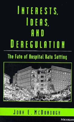 Interests, Ideas, and Deregulation: The Fate of Hospital Rate Setting - McDonough, John E