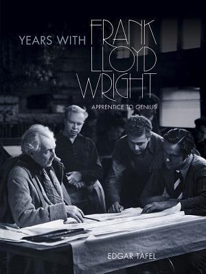 Years with Frank Lloyd Wright: Apprentice to Genius - Tafel, Edgar