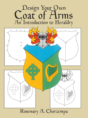 Design Your Own Coat of Arms: An Introduction to Heraldry - Chorzempa, Rosemary A