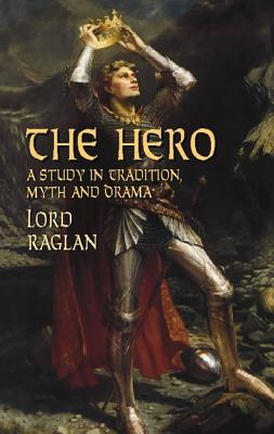 The Hero: A Study in Tradition, Myth and Drama - Raglan, Fitzroy Richard Somerset, Lord