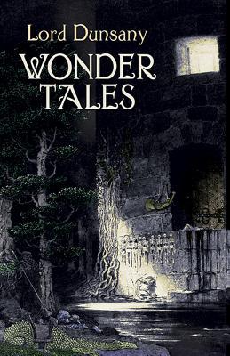 Wonder Tales: The Book of Wonder and Tales of Wonder - Dunsany, Edward John Moreton, Lord