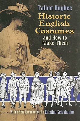 Historic English Costumes and How to Make Them - Hughes, Talbot, and Seleshanko, Kristina (Introduction by)
