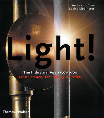 Light!: The Industrial Age 1750-1900 Art & Science, Technology & Society - Bluhm, Andreas, and Lippincott, Louise, and Armstrong, Richard (Foreword by)