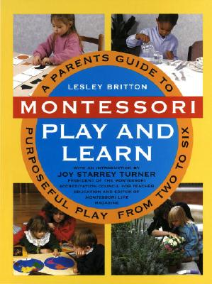 Montessori Play and Learn: A Parent's Guide to Purposeful Play from Two to Six - Britton, Lesley