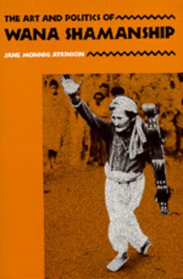 The Art and Politics of Wana Shamanship - Atkinson, Jane Monnig