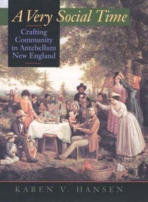 A Very Social Time: Crafting Community in Antebellum New England - Hansen, Karen V