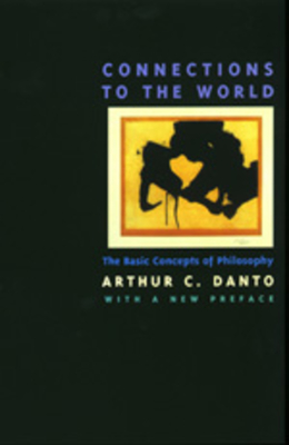 Connections to the World: The Basic Concepts of Philosophy, with a New Preface - Danto, Arthur Coleman