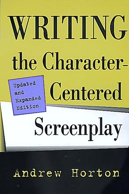 Writing the Character-Centered Screenplay, Updated and Expanded Edition - Horton, Andrew