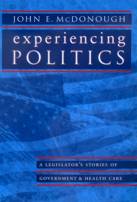 Experiencing Politics: A Legislator's Stories of Government and Health Care - McDonough, John E, and Fox, Daniel M (Foreword by), and Milbank, Samuel L (Foreword by)