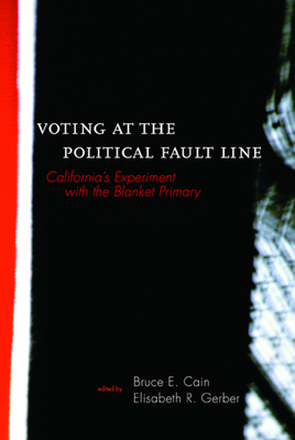 Voting at the Political Fault Line: California's Experiment with the Blanket Primary - Cain, Bruce E (Editor), and Gerber, Elisabeth R (Editor), and Gerber, Elizabeth R (Editor)