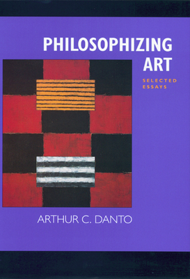 Philosophizing Art: Selected Essays - Danto, Arthur Coleman