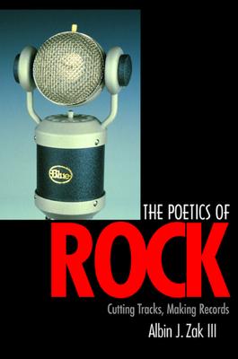 The Poetics of Rock: Cutting Tracks, Making Records - Zak, Albin, III