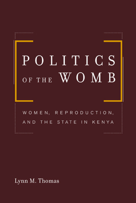 Politics of the Womb: Women, Reproduction, and the State in Kenya - Thomas, Lynn M