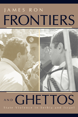 Frontiers and Ghettos: State Violence in Serbia and Israel - Ron, James (Editor)