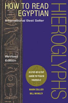 How to Read Egyptian Hieroglyphs: A Step-By-Step Guide to Teach Yourself - Collier, Mark, and Manley, Bill