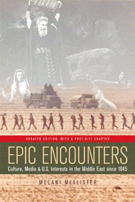 Epic Encounters: Culture, Media, and U.S. Interests in the Middle East Since 1945 - McAlister, Melani, Professor