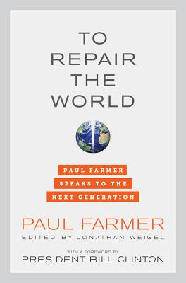 To Repair the World: Paul Farmer Speaks to the Next Generation - Farmer, Paul, and Weigel, Jonathan (Editor), and Clinton, Bill, President (Foreword by)