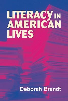Literacy in American Lives - Brandt, Deborah, and Deborah, Brandt