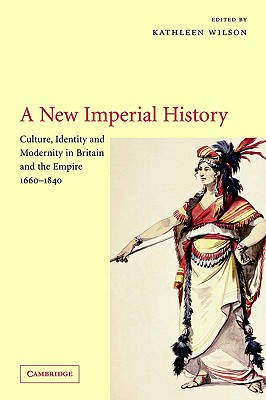 A New Imperial History: Culture, Identity and Modernity in Britain and the Empire, 1660 1840 - Wilson, Kathleen (Editor), and Kathleen, Wilson (Editor)