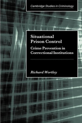 Situational Prison Control: Crime Prevention in Correctional Institutions - Wortley, Richard
