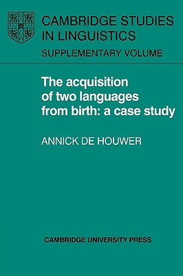 The Acquisition of Two Languages from Birth: A Case Study - De Houwer, Annick, Professor, and Houwer, Annick De, and Annick De, Houwer