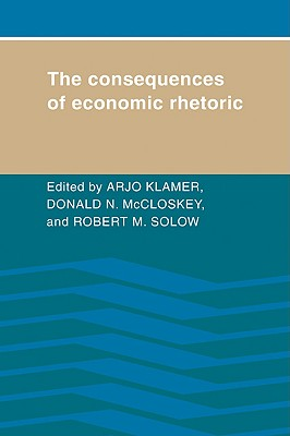The Consequences of Economic Rhetoric - Klamer, Arjo (Editor), and McCloskey, Deidre (Editor), and Solow, Robert M (Editor)