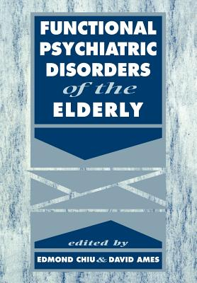 Functional Psychiatric Disorders of the Elderly - Chiu, Edmond (Editor), and Ames, David (Editor), and Arie, Tom, Professor (Foreword by)