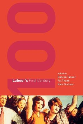 Labour's First Century - Tanner, Duncan (Editor), and Thane, Pat (Editor), and Tiratsoo, Nick (Editor)