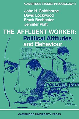 The Affluent Worker: Political Attitudes and Behaviour - Goldthorpe, John H, and Lockwood, David, Dr., and Bechhofer, Frank