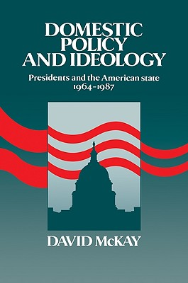 Domestic Policy and Ideology: Presidents and the American State, 1964 1987 - McKay, David