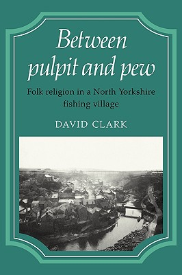 Between Pulpit and Pew: Folk Religion in a North Yorkshire Fishing Village - Clark, David