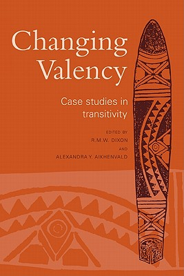 Changing Valency: Case Studies in Transitivity - Dixon, R M W (Editor), and Aikhenvald, Alexandra Y (Editor)