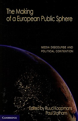 The Making of a European Public Sphere: Media Discourse and Political Contention - Koopmans, Ruud (Editor), and Statham, Paul (Editor)