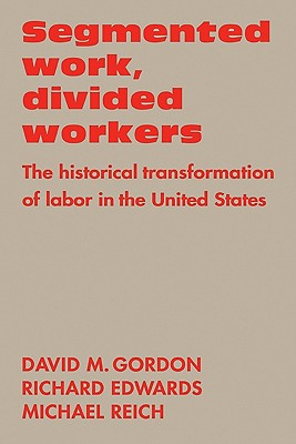 Segmented Work, Divided Workers: The Historical Transformation of Labor in the United States - Gordon, David M, and Reich, Michael (Photographer), and Edwards, Richard (Photographer)