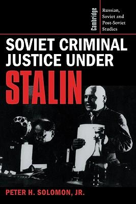 Soviet Criminal Justice Under Stalin - Solomon, Peter H, Jr., and Solomon, Jr