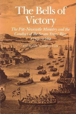 The Bells of Victory: The Pitt-Newcastle Ministry and Conduct of the Seven Years' War 1757-1762 - Middleton, Richard