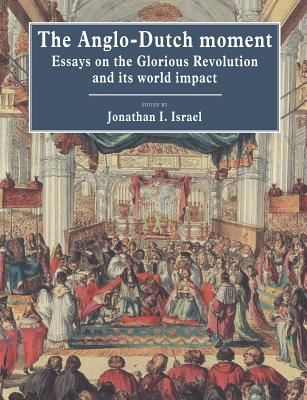 The Anglo-Dutch Moment: Essays on the Glorious Revolution and Its World Impact - Israel, Jonathan I (Editor)