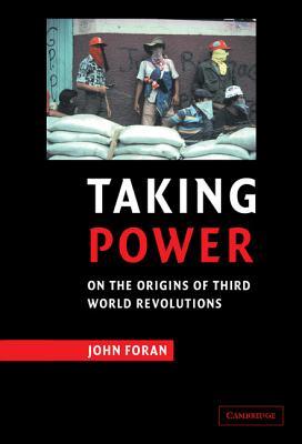 Taking Power: On the Origins of Third World Revolutions - Foran, John
