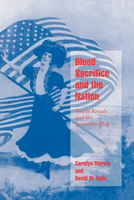 Blood Sacrifice and the Nation: Totem Rituals and the American Flag - Marvin, Carolyn, and Ingle, David, and Seidman, Steven, Professor (Editor)