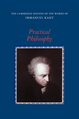 Practical Philosophy - Kant, Immanuel, and Gregor, Mary J (Translated by), and Wood, Allen W (Introduction by)
