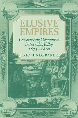 Elusive Empires: Constructing Colonialism in the Ohio Valley, 1673 1800 - Hinderaker, Eric, and Eric, Hinderaker