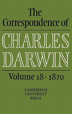The Correspondence of Charles Darwin: Volume 18, 1870 - Burkhardt, Frederick (Editor), and Secord, James A (Editor), and C/O Samantha Evans, The Editors of the Darwin Correspondence (Editor)