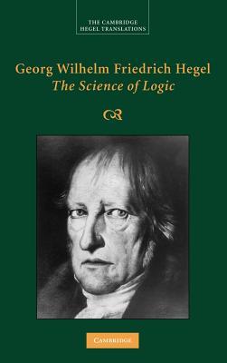 Georg Wilhelm Friedrich Hegel: The Science of Logic - Hegel, G. W. F., and Giovanni, George Di (Editor)