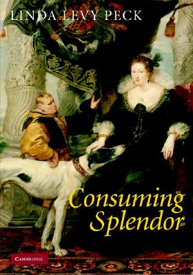 Consuming Splendor: Society and Culture in Seventeenth-Century England - Levy Peck, Linda