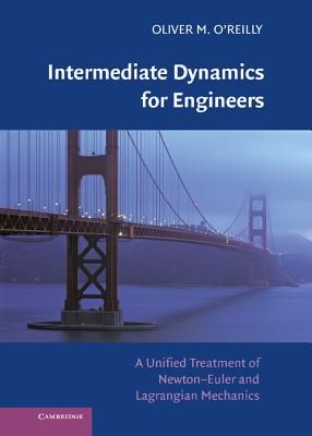 Intermediate Dynamics for Engineers: A Unified Treatment of Newton-Euler and Lagrangian Mechanics - O'Reilly, Oliver M