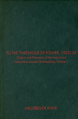 To the Threshold of Power, 1922/33, Volume I: Origins and Dynamics of the Fascist and Nationalist Socialist Dictatorships - Knox, MacGregor