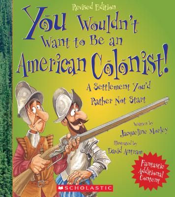 You Wouldn't Want to Be an American Colonist!: A Settlement You'd Rather Not Start - Morley, Jacqueline, and Antram, David (Illustrator), and Salariya, David (Creator)