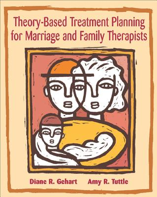 Theory-Based Treatment Planning for Marriage and Family Therapists: Integrating Theory and Practice - Gehart, Diane, and Tuttle, Amy R